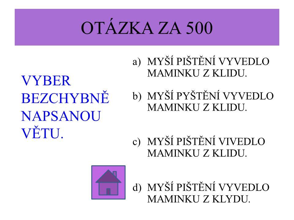 OTÁZKA ZA 500 VYBER BEZCHYBNĚ NAPSANOU VĚTU.a)MYŠÍ PIŠTĚNÍ VYVEDLO MAMINKU Z KLIDU.