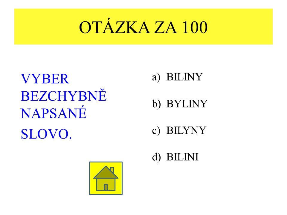 OTÁZKA ZA 100 VYBER BEZCHYBNĚ NAPSANÉ SLOVO. a)BILINY b)BYLINY c)BILYNY d)BILINI