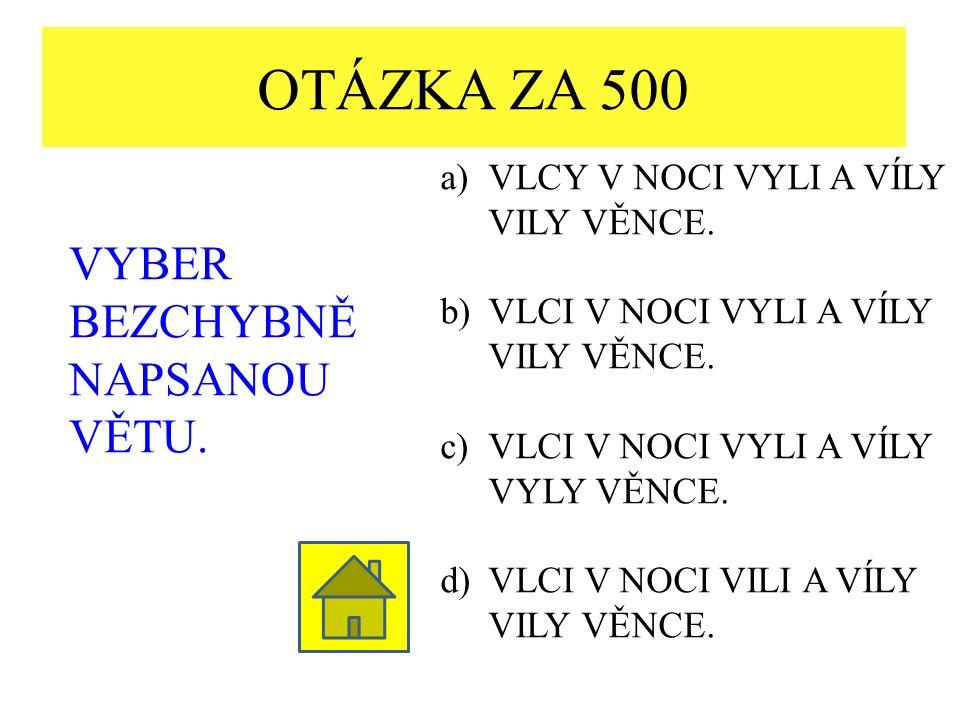 OTÁZKA ZA 500 VYBER BEZCHYBNĚ NAPSANOU VĚTU. a)VLCY V NOCI VYLI A VÍLY VILY VĚNCE.