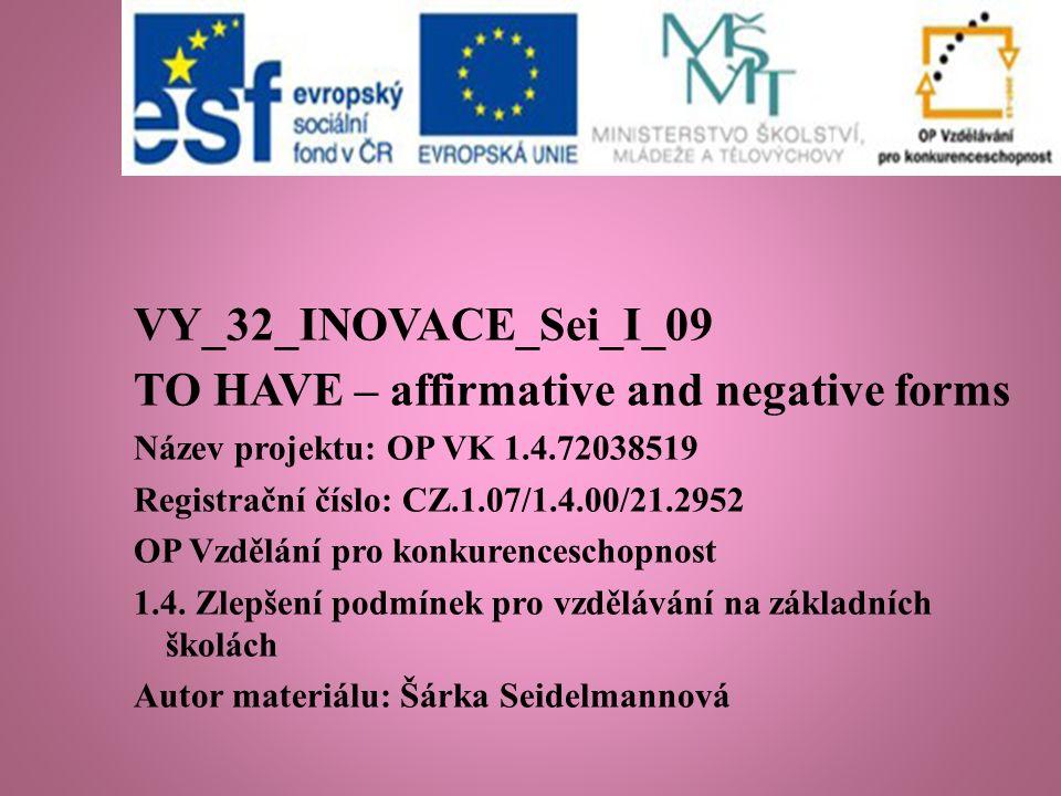 VY_32_INOVACE_Sei_I_09 TO HAVE – affirmative and negative forms Název projektu: OP VK 1.4.72038519 Registrační číslo: CZ.1.07/1.4.00/21.2952 OP Vzdělání pro konkurenceschopnost 1.4.