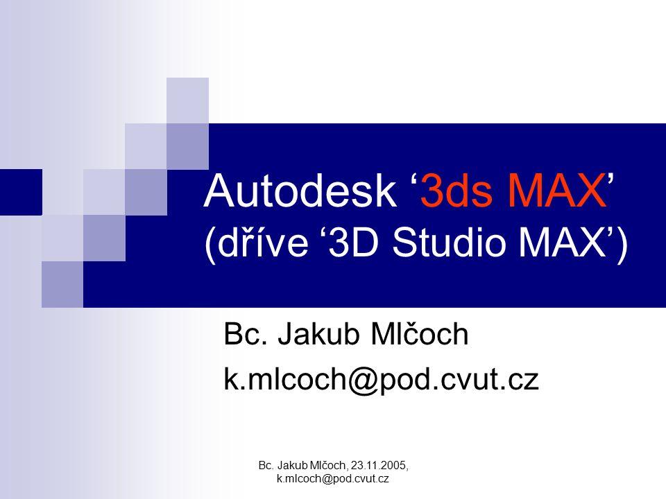 Bc. Jakub Mlčoch, 23.11.2005, k.mlcoch@pod.cvut.cz Autodesk '3ds MAX' (dříve '3D Studio MAX') Bc. Jakub Mlčoch k.mlcoch@pod.cvut.cz