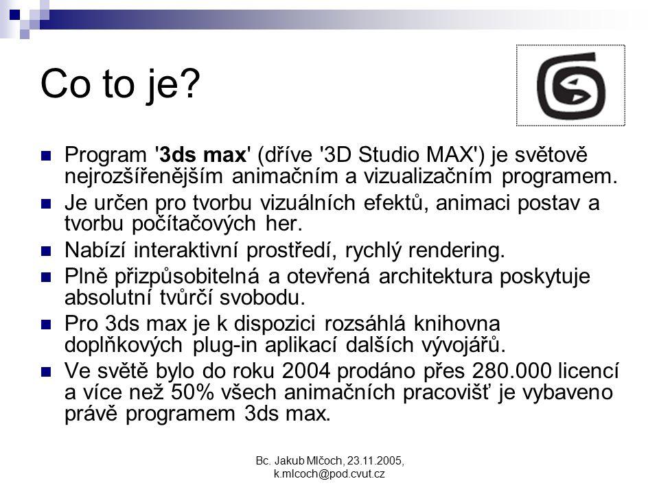 Bc. Jakub Mlčoch, 23.11.2005, k.mlcoch@pod.cvut.cz Co to je? Program '3ds max' (dříve '3D Studio MAX') je světově nejrozšířenějším animačním a vizuali