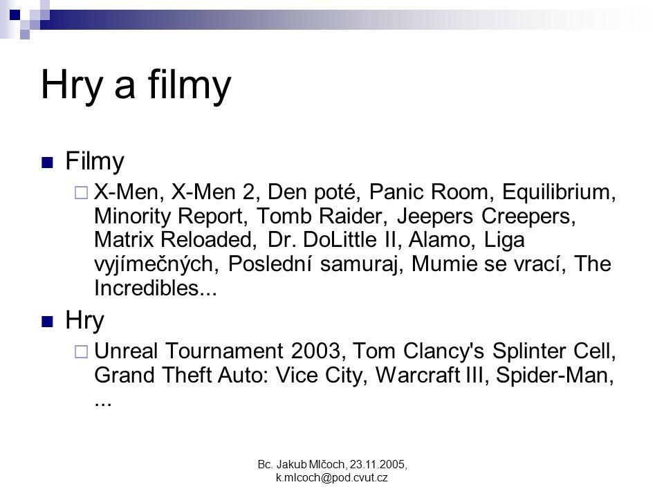 Bc. Jakub Mlčoch, 23.11.2005, k.mlcoch@pod.cvut.cz Hry a filmy Filmy  X-Men, X-Men 2, Den poté, Panic Room, Equilibrium, Minority Report, Tomb Raider