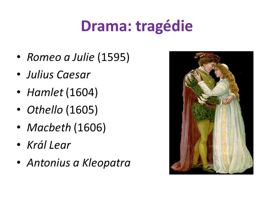 Drama: tragédie Romeo a Julie (1595) Julius Caesar Hamlet (1604) Othello (1605) Macbeth (1606) Král Lear Antonius a Kleopatra