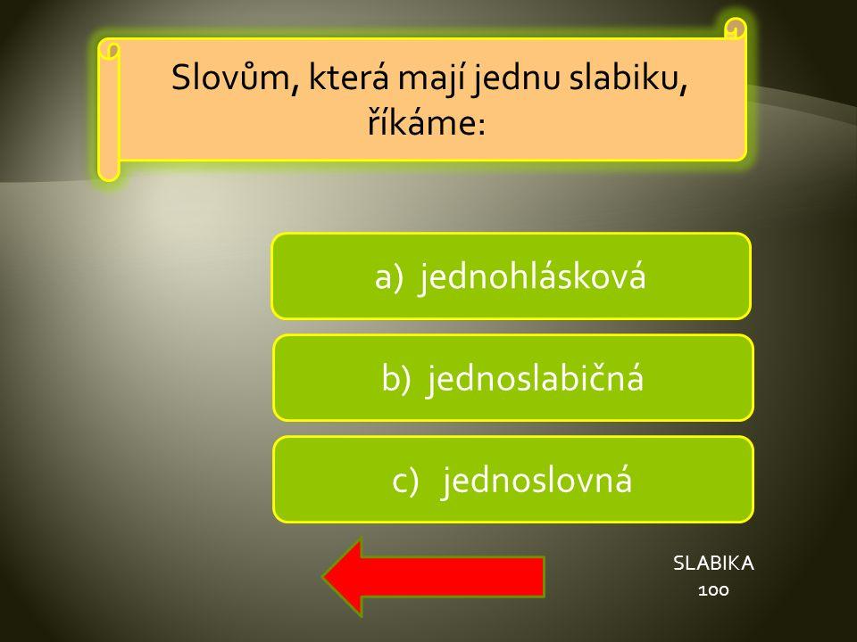 b) jednoslabičná a) jednohlásková c) jednoslovná SLABIKA 100 Slovům, která mají jednu slabiku, říkáme: