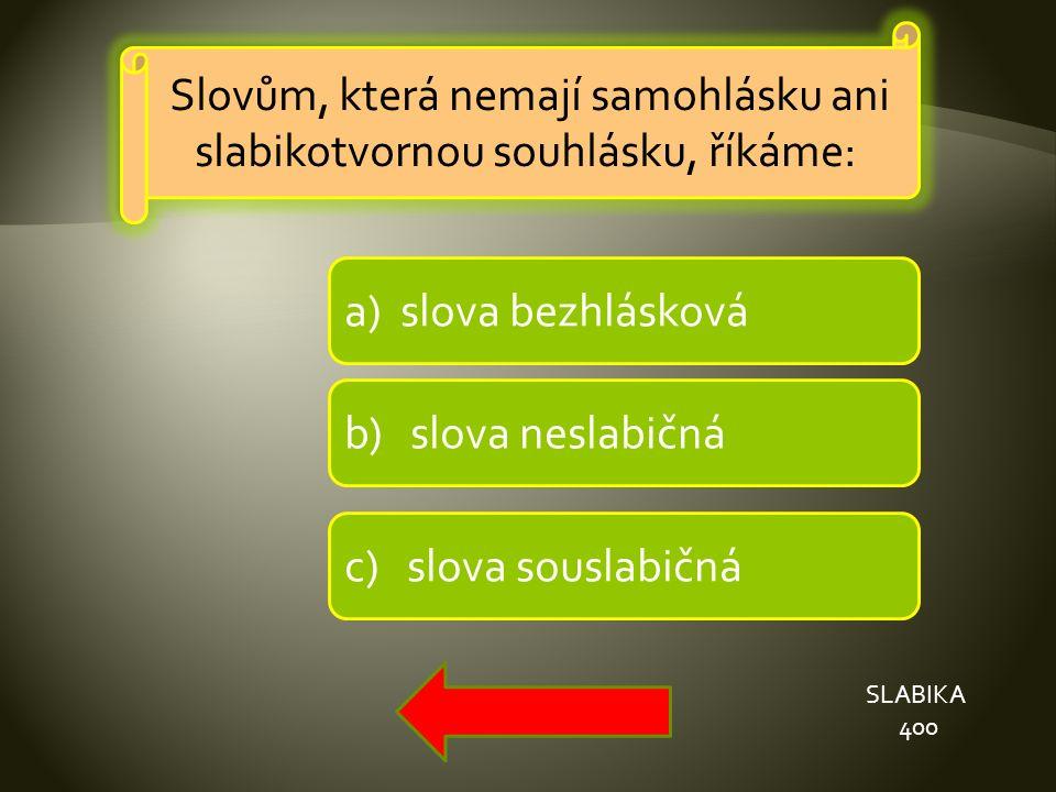 a) slova bezhlásková b) slova neslabičná c) slova souslabičná SLABIKA 400 Slovům, která nemají samohlásku ani slabikotvornou souhlásku, říkáme: