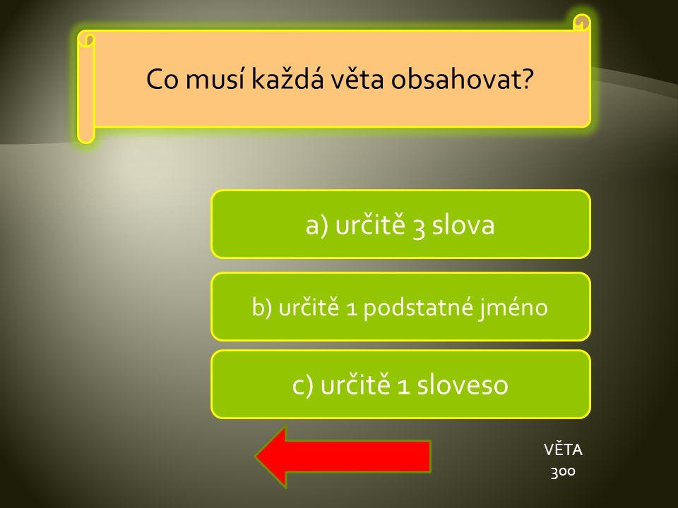 a) určitě 3 slova b) určitě 1 podstatné jméno c) určitě 1 sloveso VĚTA 300 Co musí každá věta obsahovat