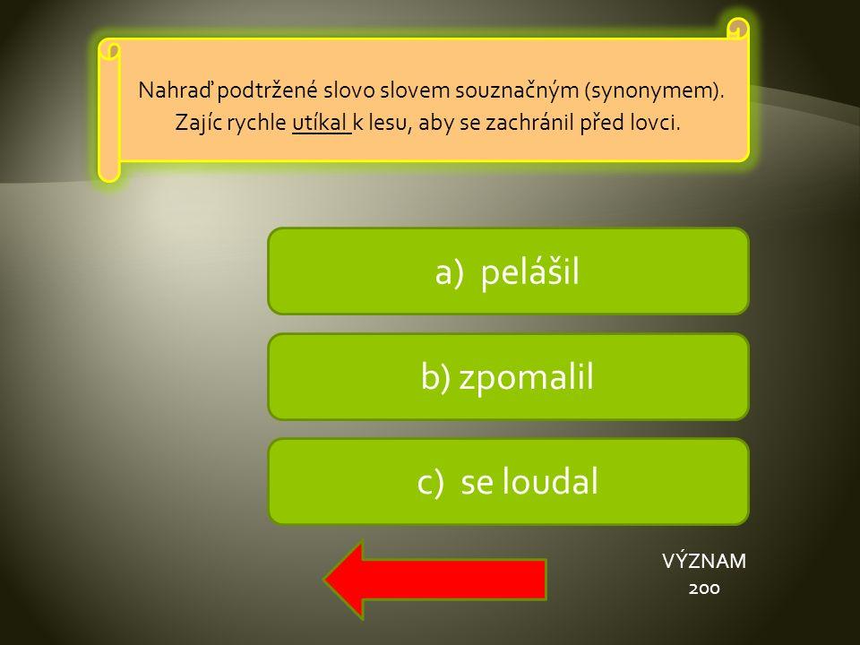 a) pelášil b) zpomalil c) se loudal VÝZNAM 200 Nahraď podtržené slovo slovem souznačným (synonymem).