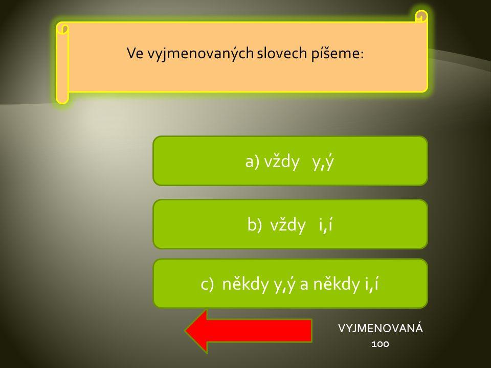 a) vždy y,ý b) vždy i,í c) někdy y,ý a někdy i,í VYJMENOVANÁ 100 Ve vyjmenovaných slovech píšeme: