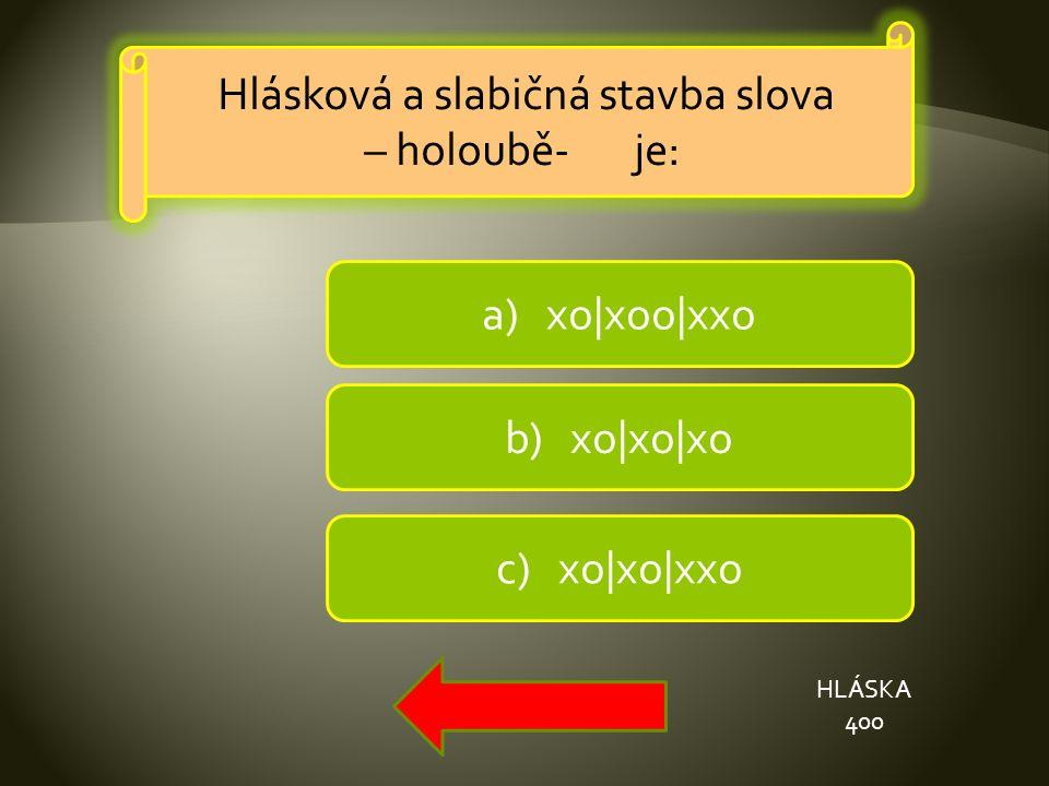 b) xo|xo|xo a) xo|xoo|xxo c) xo|xo|xxo HLÁSKA 400 Hlásková a slabičná stavba slova – holoubě- je: Hlásková a slabičná stavba slova – holoubě- je: