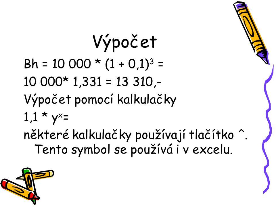 Výpočet Bh = 10 000 * (1 + 0,1) 3 = 10 000* 1,331 = 13 310,- Výpočet pomocí kalkulačky 1,1 * y x = některé kalkulačky používají tlačítko ^.
