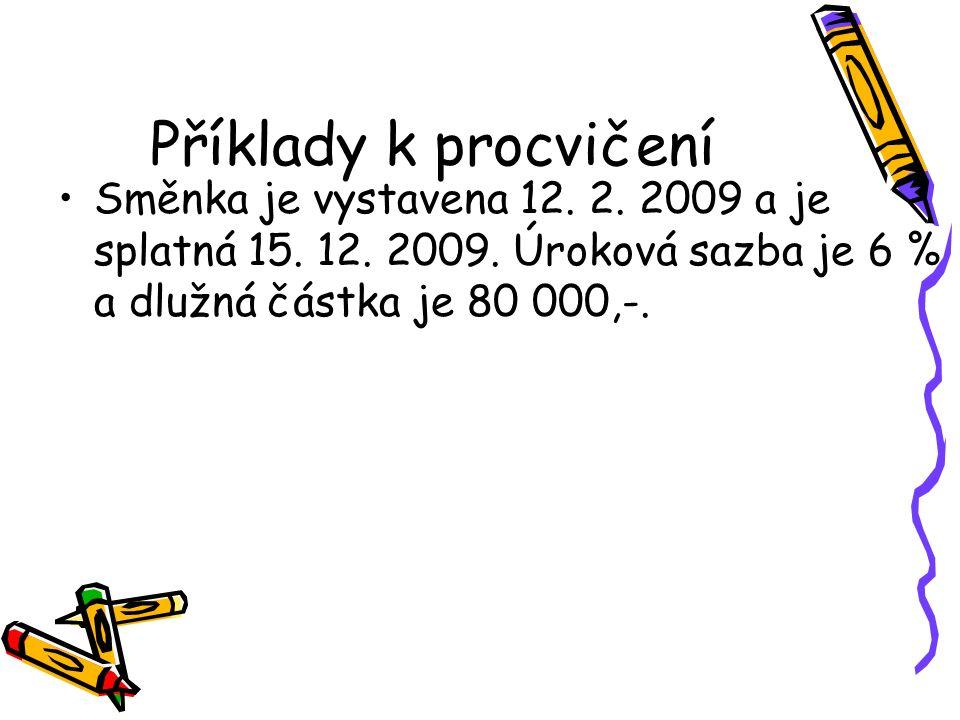 Příklady k procvičení Směnka je vystavena 12. 2. 2009 a je splatná 15.