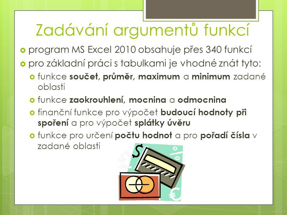 Zadávání argumentů funkcí  program MS Excel 2010 obsahuje přes 340 funkcí  pro základní práci s tabulkami je vhodné znát tyto:  funkce součet, prům