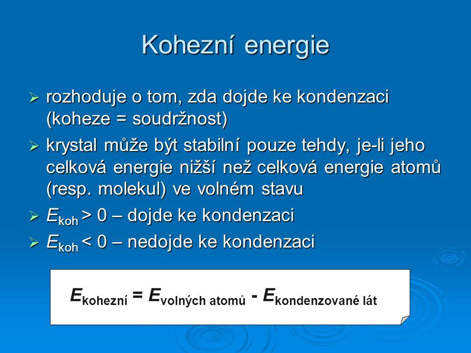 Kohezní energie  rozhoduje o tom, zda dojde ke kondenzaci (koheze = soudržnost)  krystal může být stabilní pouze tehdy, je-li jeho celková energie nižší než celková energie atomů (resp.