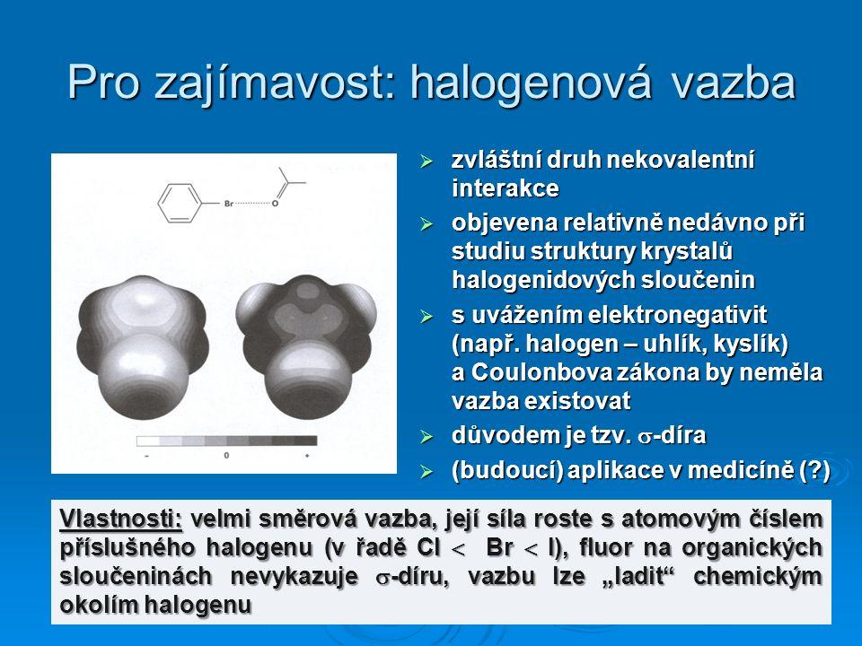 Pro zajímavost: halogenová vazba  zvláštní druh nekovalentní interakce  objevena relativně nedávno při studiu struktury krystalů halogenidových sloučenin  s uvážením elektronegativit (např.