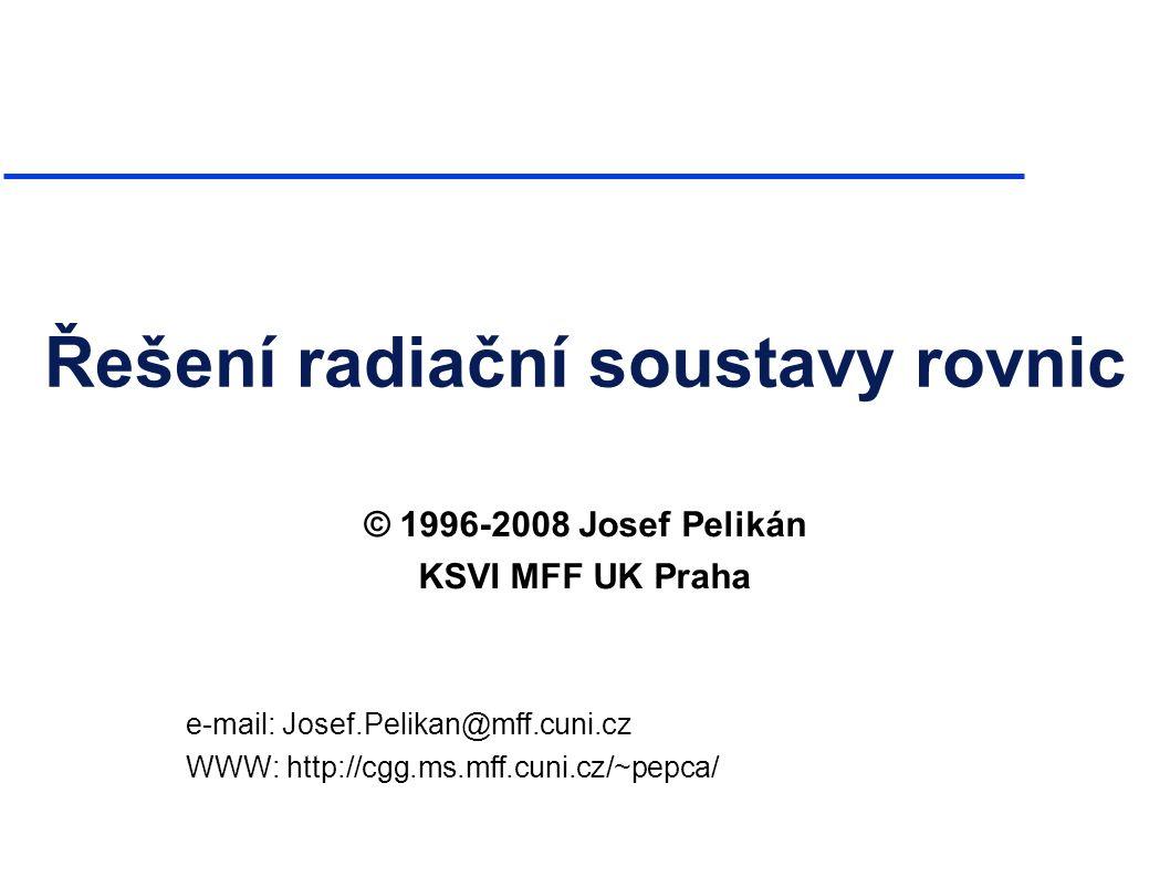 NPGR010, radsolution.pdf 2008© Josef Pelikán, http://cgg.ms.mff.cuni.cz/~pepca 1 Řešení radiační soustavy rovnic © 1996-2008 Josef Pelikán KSVI MFF UK Praha e-mail: Josef.Pelikan@mff.cuni.cz WWW: http://cgg.ms.mff.cuni.cz/~pepca/