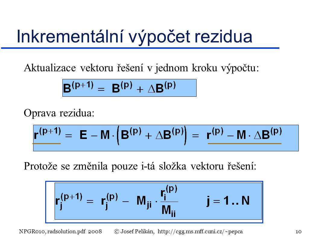 NPGR010, radsolution.pdf 2008© Josef Pelikán, http://cgg.ms.mff.cuni.cz/~pepca 10 Inkrementální výpočet rezidua Aktualizace vektoru řešení v jednom kroku výpočtu: Oprava rezidua: Protože se změnila pouze i-tá složka vektoru řešení: