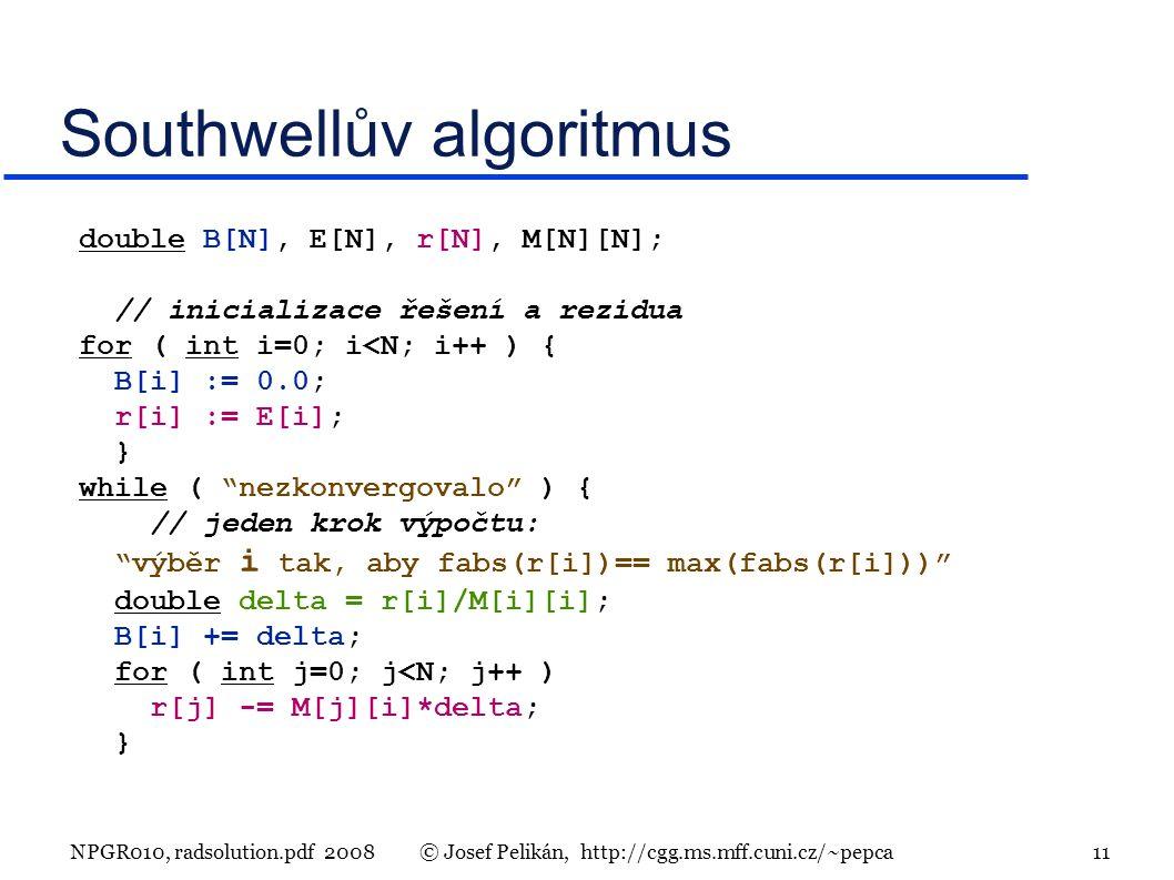 NPGR010, radsolution.pdf 2008© Josef Pelikán, http://cgg.ms.mff.cuni.cz/~pepca 11 Southwellův algoritmus double B[N], E[N], r[N], M[N][N]; // inicializace řešení a rezidua for ( int i=0; i<N; i++ ) { B[i] := 0.0; r[i] := E[i]; } while ( nezkonvergovalo ) { // jeden krok výpočtu: výběr i tak, aby fabs(r[i])== max(fabs(r[i])) double delta = r[i]/M[i][i]; B[i] += delta; for ( int j=0; j<N; j++ ) r[j] -= M[j][i]*delta; }