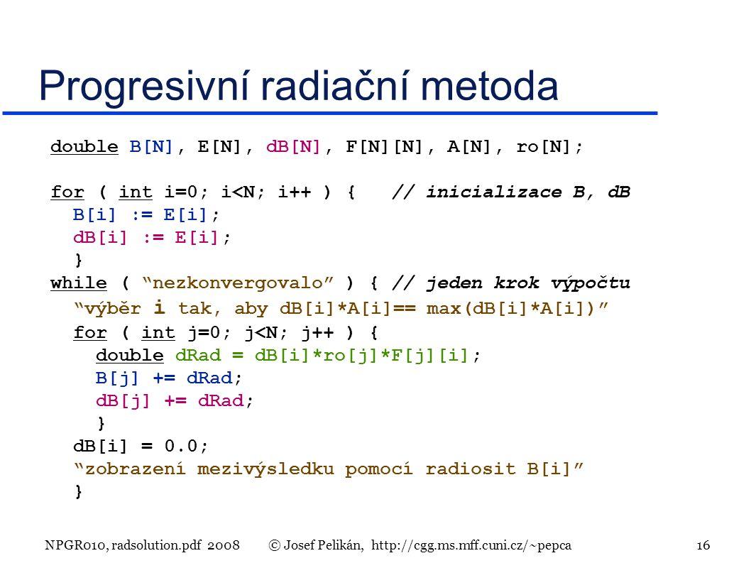 NPGR010, radsolution.pdf 2008© Josef Pelikán, http://cgg.ms.mff.cuni.cz/~pepca 16 Progresivní radiační metoda double B[N], E[N], dB[N], F[N][N], A[N], ro[N]; for ( int i=0; i<N; i++ ) { // inicializace B, dB B[i] := E[i]; dB[i] := E[i]; } while ( nezkonvergovalo ) { // jeden krok výpočtu výběr i tak, aby dB[i]*A[i]== max(dB[i]*A[i]) for ( int j=0; j<N; j++ ) { double dRad = dB[i]*ro[j]*F[j][i]; B[j] += dRad; dB[j] += dRad; } dB[i] = 0.0; zobrazení mezivýsledku pomocí radiosit B[i] }