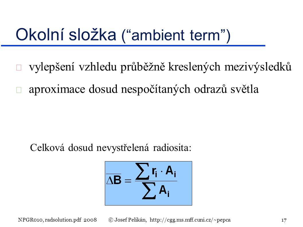 NPGR010, radsolution.pdf 2008© Josef Pelikán, http://cgg.ms.mff.cuni.cz/~pepca 17  vylepšení vzhledu průběžně kreslených mezivýsledků  aproximace dosud nespočítaných odrazů světla Okolní složka ( ambient term ) Celková dosud nevystřelená radiosita: