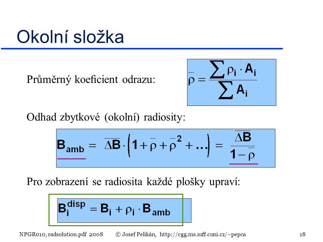 NPGR010, radsolution.pdf 2008© Josef Pelikán, http://cgg.ms.mff.cuni.cz/~pepca 18 Okolní složka Průměrný koecient odrazu: Odhad zbytkové (okolní) radiosity: Pro zobrazení se radiosita každé plošky upraví: