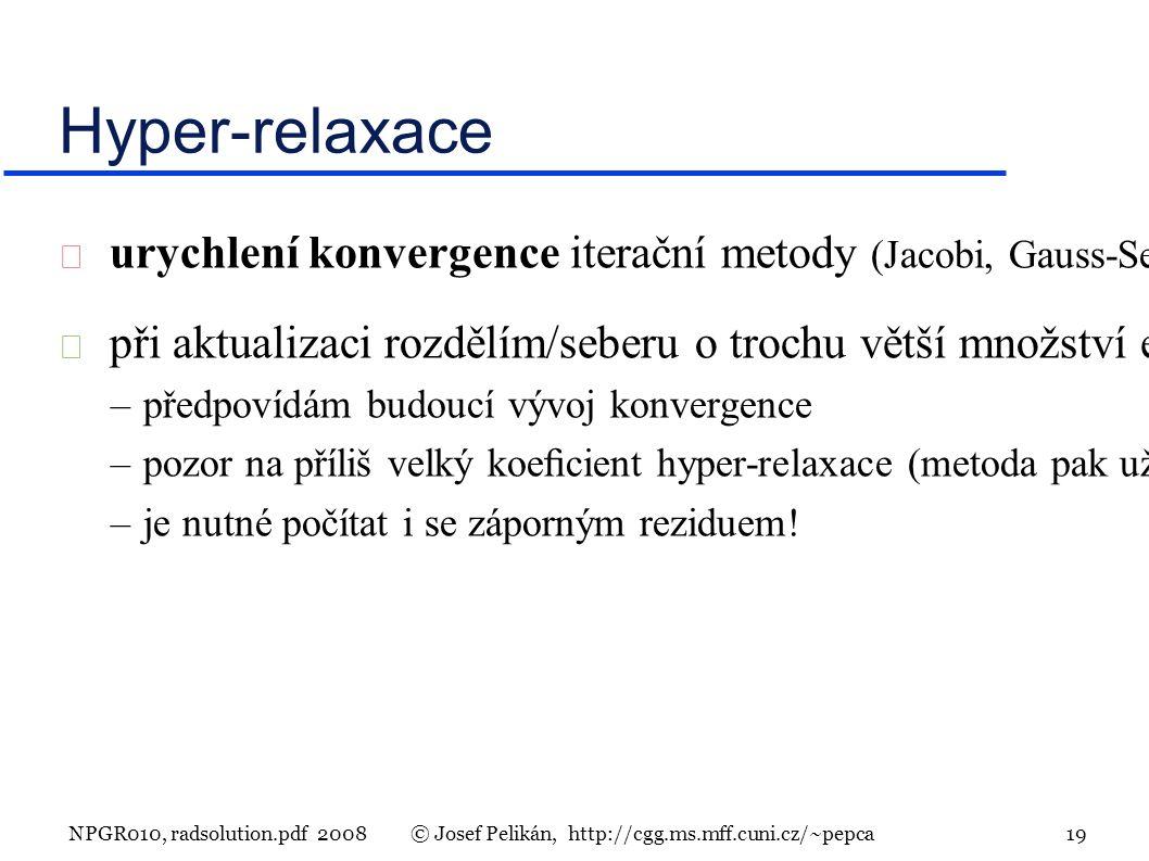 NPGR010, radsolution.pdf 2008© Josef Pelikán, http://cgg.ms.mff.cuni.cz/~pepca 19  urychlení konvergence iterační metody (Jacobi, Gauss-Seidel, progresivní radiační metoda)  při aktualizaci rozdělím/seberu o trochu větší množství energie –předpovídám budoucí vývoj konvergence –pozor na příliš velký koecient hyper-relaxace (metoda pak už nemusí konvergovat).