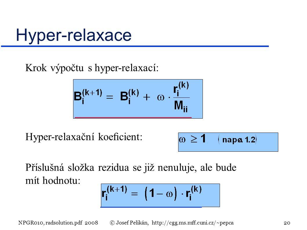 NPGR010, radsolution.pdf 2008© Josef Pelikán, http://cgg.ms.mff.cuni.cz/~pepca 20 Hyper-relaxace Hyper-relaxační koecient: Krok výpočtu s hyper-relaxací: Příslušná složka rezidua se již nenuluje, ale bude mít hodnotu: