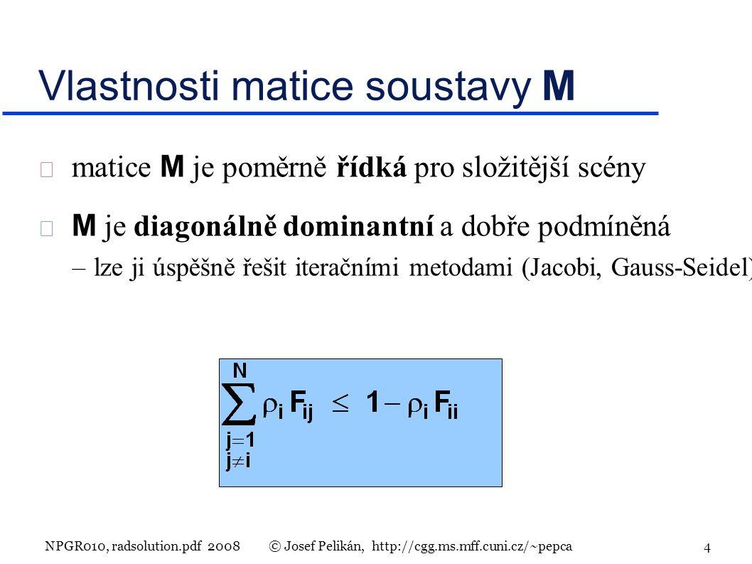 NPGR010, radsolution.pdf 2008© Josef Pelikán, http://cgg.ms.mff.cuni.cz/~pepca 4 Vlastnosti matice soustavy M  matice M je poměrně řídká pro složitější scény  M je diagonálně dominantní a dobře podmíněná –lze ji úspěšně řešit iteračními metodami (Jacobi, Gauss-Seidel)