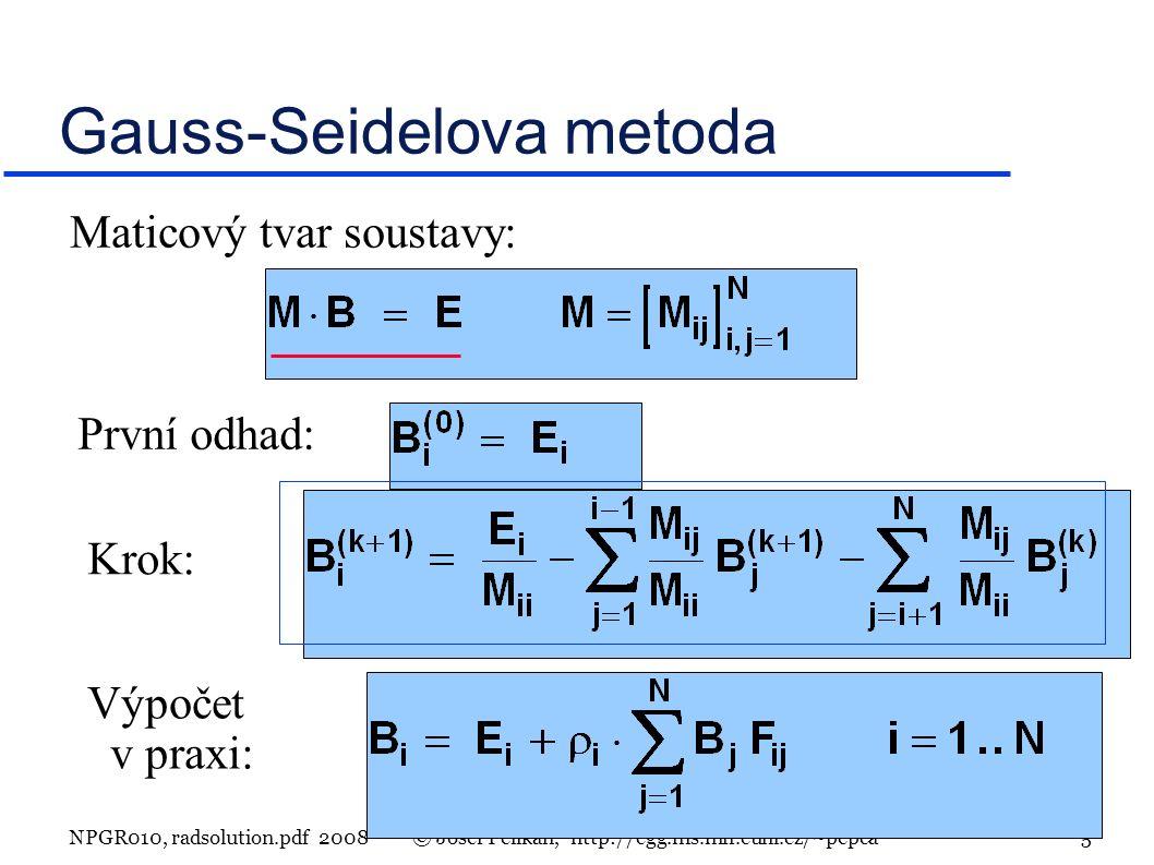 NPGR010, radsolution.pdf 2008© Josef Pelikán, http://cgg.ms.mff.cuni.cz/~pepca 5 Gauss-Seidelova metoda Maticový tvar soustavy: První odhad: Krok: Výpočet v praxi: