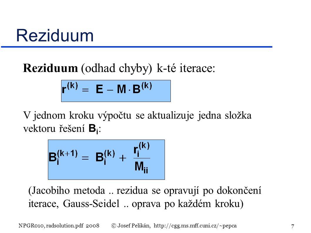 NPGR010, radsolution.pdf 2008© Josef Pelikán, http://cgg.ms.mff.cuni.cz/~pepca 7 Reziduum Reziduum (odhad chyby) k-té iterace: V jednom kroku výpočtu se aktualizuje jedna složka vektoru řešení B i : (Jacobiho metoda..