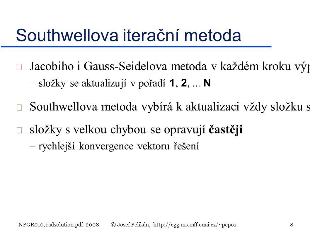 NPGR010, radsolution.pdf 2008© Josef Pelikán, http://cgg.ms.mff.cuni.cz/~pepca 8 Southwellova iterační metoda  Jacobiho i Gauss-Seidelova metoda v každém kroku výpočtu vynulují jednu složku rezidua (na úkor ostatních!) –složky se aktualizují v pořadí 1, 2,...