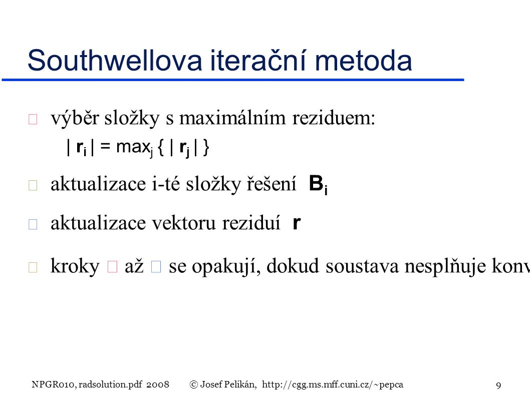 NPGR010, radsolution.pdf 2008© Josef Pelikán, http://cgg.ms.mff.cuni.cz/~pepca 9 Southwellova iterační metoda  výběr složky s maximálním reziduem: | r i | = max j { | r j | }  aktualizace i-té složky řešení B i  aktualizace vektoru reziduí r  kroky  až  se opakují, dokud soustava nesplňuje konvergenční kriterium