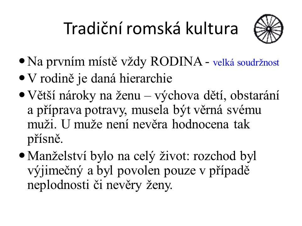 Tradiční romská kultura Na prvním místě vždy RODINA - velká soudržnost V rodině je daná hierarchie Větší nároky na ženu – výchova dětí, obstarání a příprava potravy, musela být věrná svému muži.