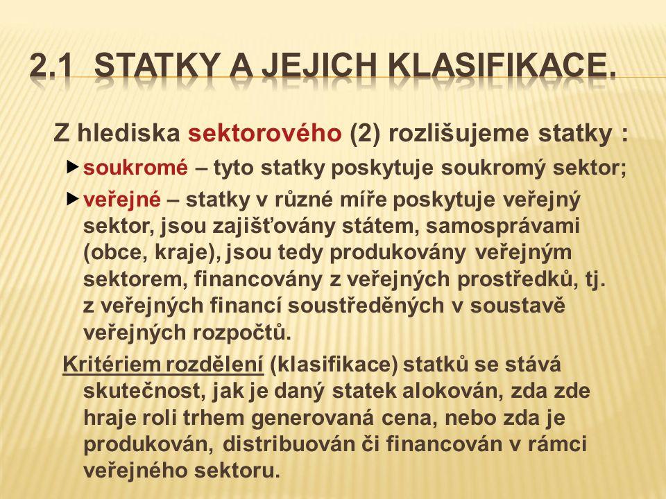 Z hlediska sektorového (2) rozlišujeme statky :  soukromé – tyto statky poskytuje soukromý sektor;  veřejné – statky v různé míře poskytuje veřejný sektor, jsou zajišťovány státem, samosprávami (obce, kraje), jsou tedy produkovány veřejným sektorem, financovány z veřejných prostředků, tj.