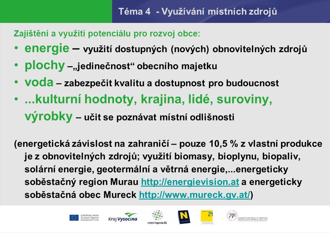 """Téma 4 - Využívání místních zdrojů Zajištění a využití potenciálu pro rozvoj obce: energie – využití dostupných (nových) obnovitelných zdrojů plochy –""""jedinečnost obecního majetku voda – zabezpečit kvalitu a dostupnost pro budoucnost...kulturní hodnoty, krajina, lidé, suroviny, výrobky – učit se poznávat místní odlišnosti (energetická závislost na zahraničí – pouze 10,5 % z vlastní produkce je z obnovitelných zdrojů; využití biomasy, bioplynu, biopaliv, solární energie, geotermální a větrná energie,...energeticky soběstačný region Murau http://energievision.at a energeticky soběstačná obec Mureck http://www.mureck.gv.at/)http://energievision.athttp://www.mureck.gv.at/"""