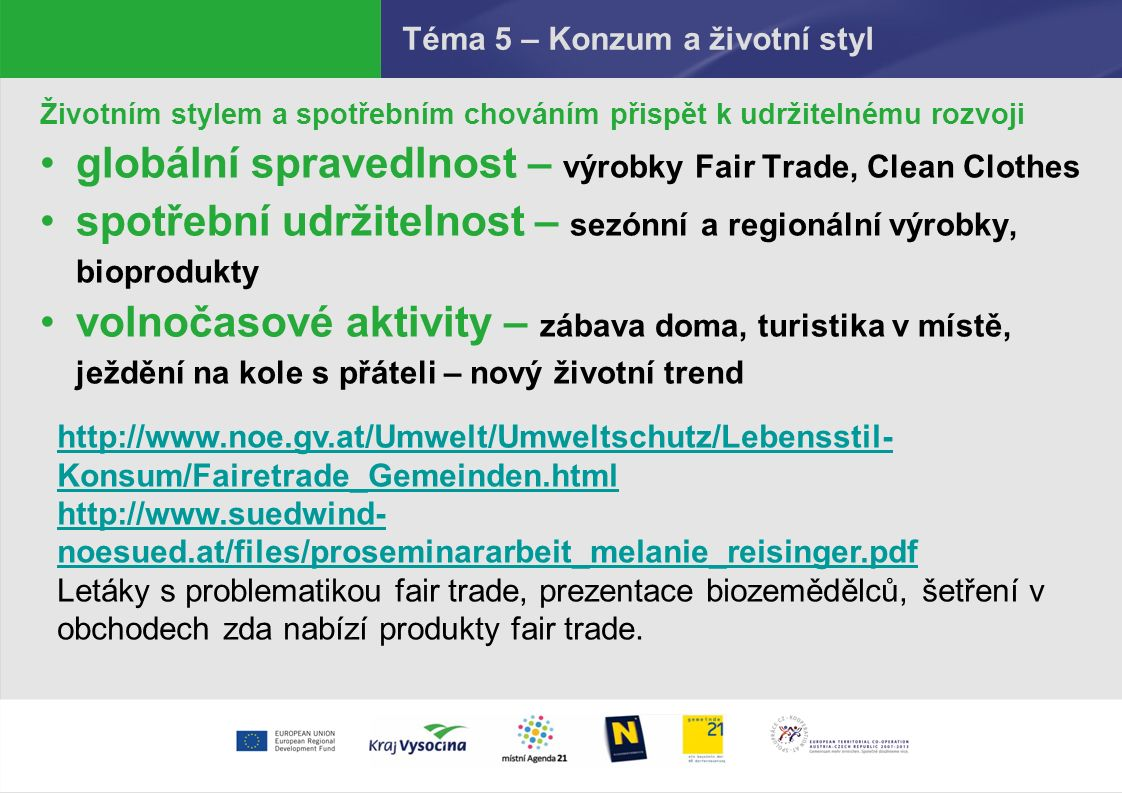 Téma 5 – Konzum a životní styl Životním stylem a spotřebním chováním přispět k udržitelnému rozvoji globální spravedlnost – výrobky Fair Trade, Clean Clothes spotřební udržitelnost – sezónní a regionální výrobky, bioprodukty volnočasové aktivity – zábava doma, turistika v místě, ježdění na kole s přáteli – nový životní trend http://www.noe.gv.at/Umwelt/Umweltschutz/Lebensstil- Konsum/Fairetrade_Gemeinden.html http://www.suedwind- noesued.at/files/proseminararbeit_melanie_reisinger.pdf Letáky s problematikou fair trade, prezentace biozemědělců, šetření v obchodech zda nabízí produkty fair trade.