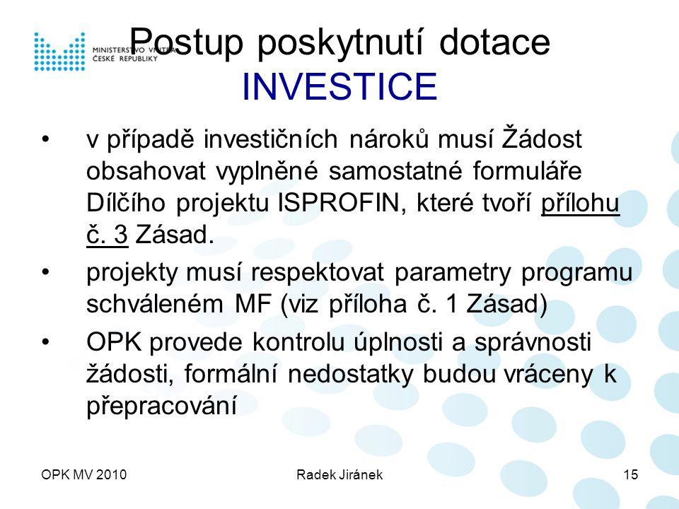 OPK MV 2010Radek Jiránek15 Postup poskytnutí dotace INVESTICE v případě investičních nároků musí Žádost obsahovat vyplněné samostatné formuláře Dílčího projektu ISPROFIN, které tvoří přílohu č.
