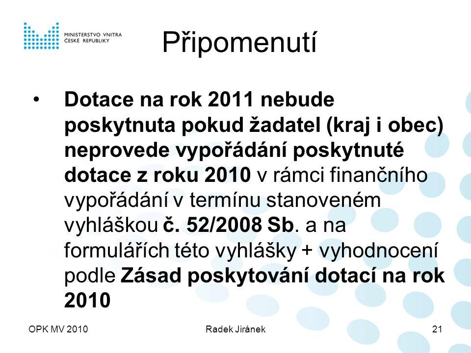 OPK MV 2010Radek Jiránek21 Připomenutí Dotace na rok 2011 nebude poskytnuta pokud žadatel (kraj i obec) neprovede vypořádání poskytnuté dotace z roku 2010 v rámci finančního vypořádání v termínu stanoveném vyhláškou č.