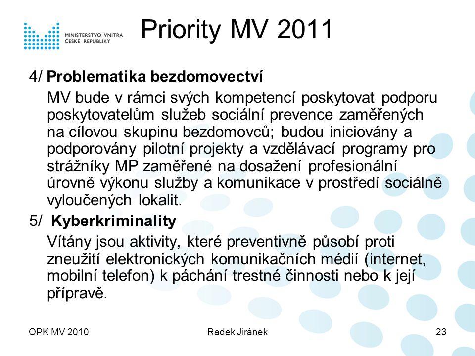 OPK MV 2010Radek Jiránek23 Priority MV 2011 4/ Problematika bezdomovectví MV bude v rámci svých kompetencí poskytovat podporu poskytovatelům služeb sociální prevence zaměřených na cílovou skupinu bezdomovců; budou iniciovány a podporovány pilotní projekty a vzdělávací programy pro strážníky MP zaměřené na dosažení profesionální úrovně výkonu služby a komunikace v prostředí sociálně vyloučených lokalit.
