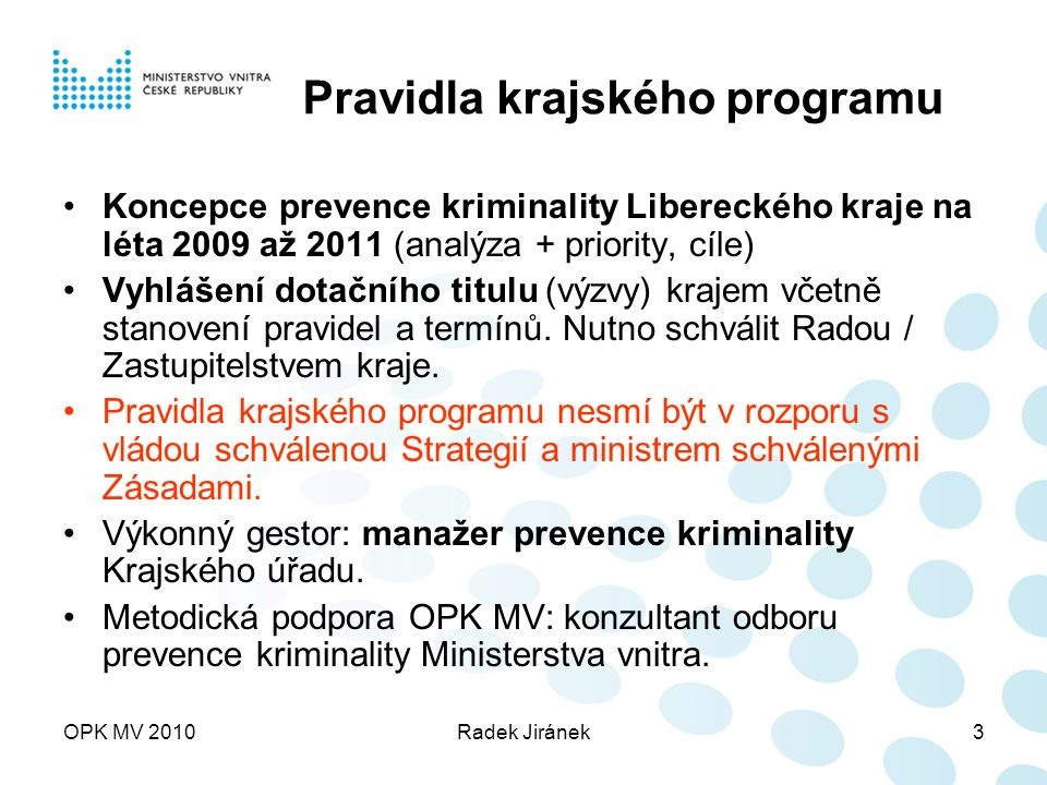 OPK MV 2010Radek Jiránek3 Pravidla krajského programu Koncepce prevence kriminality Libereckého kraje na léta 2009 až 2011 (analýza + priority, cíle) Vyhlášení dotačního titulu (výzvy) krajem včetně stanovení pravidel a termínů.
