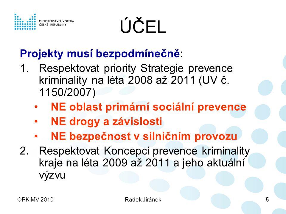 OPK MV 2010Radek Jiránek6 ÚČEL Projekty prevence kriminality musí respektovat cílové skupiny: pachatelé (recidivisté, odklon pachatelů, technika …) Oběti (např.