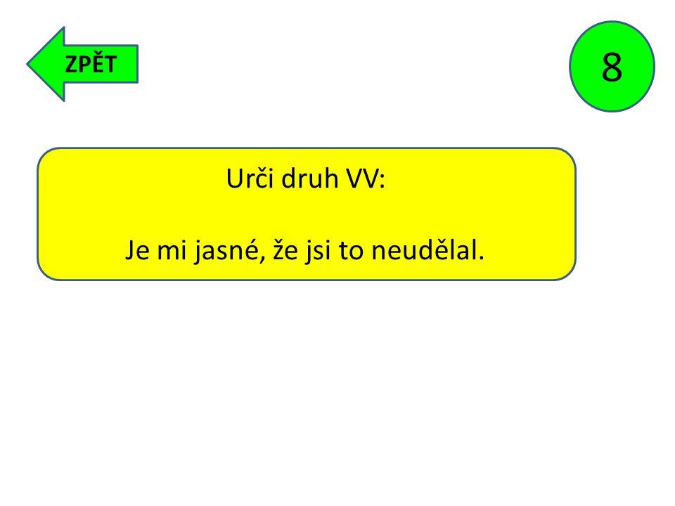 ZPĚT 8 Urči druh VV: Je mi jasné, že jsi to neudělal.