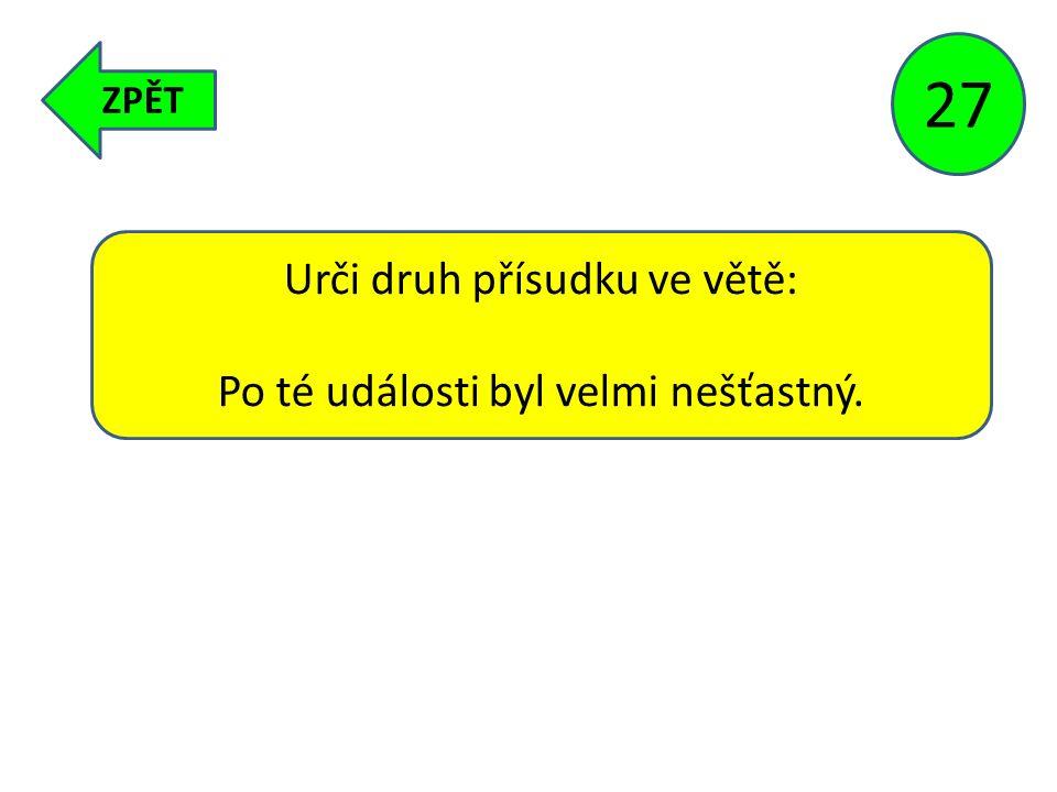 ZPĚT 27 Urči druh přísudku ve větě: Po té události byl velmi nešťastný.