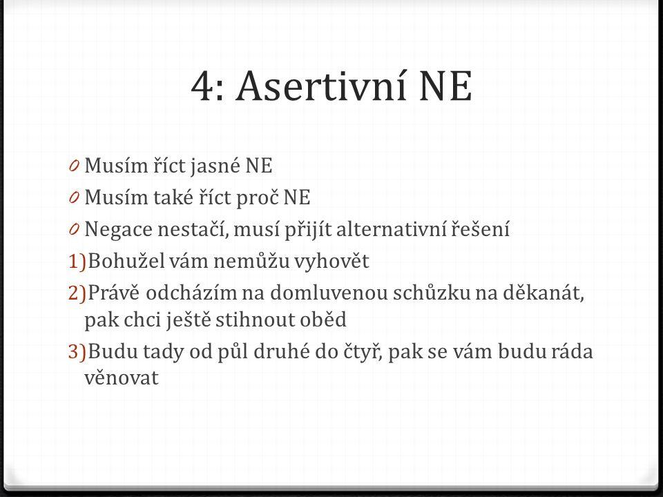 4: Asertivní NE 0 Musím říct jasné NE 0 Musím také říct proč NE 0 Negace nestačí, musí přijít alternativní řešení 1) Bohužel vám nemůžu vyhovět 2) Právě odcházím na domluvenou schůzku na děkanát, pak chci ještě stihnout oběd 3) Budu tady od půl druhé do čtyř, pak se vám budu ráda věnovat