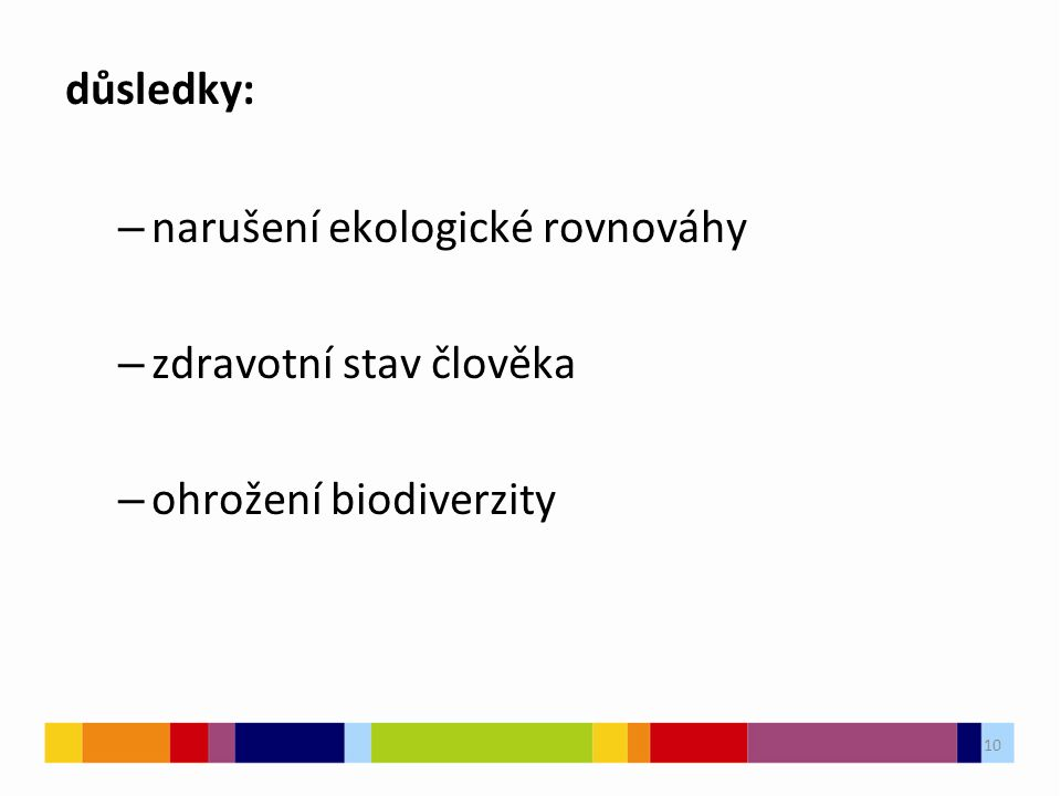 10 důsledky: – narušení ekologické rovnováhy – zdravotní stav člověka – ohrožení biodiverzity