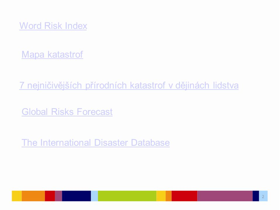 2 Word Risk Index Mapa katastrof 7 nejničivějších přírodních katastrof v dějinách lidstva Global Risks Forecast The International Disaster Database