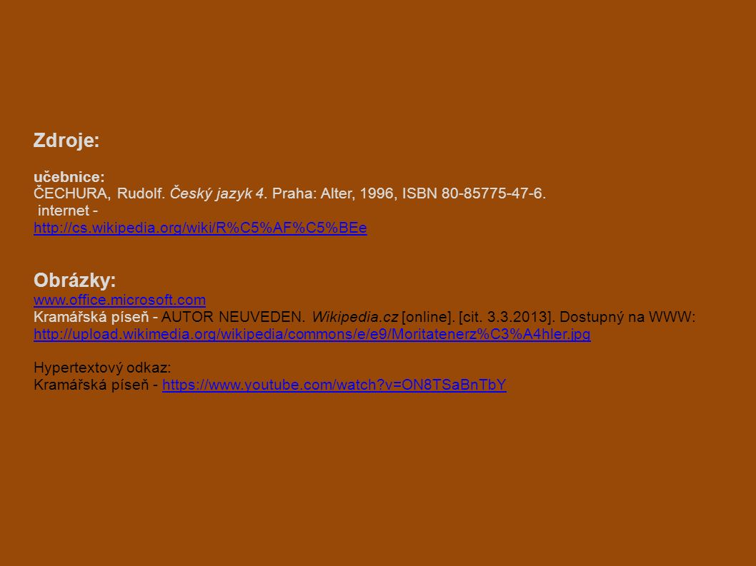 Zdroje: učebnice: ČECHURA, Rudolf. Český jazyk 4. Praha: Alter, 1996, ISBN 80-85775-47-6. internet - http://cs.wikipedia.org/wiki/R%C5%AF%C5%BEe Obráz