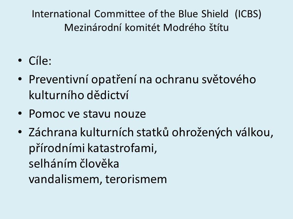 International Committee of the Blue Shield (ICBS) Mezinárodní komitét Modrého štítu Cíle: Preventivní opatření na ochranu světového kulturního dědictví Pomoc ve stavu nouze Záchrana kulturních statků ohrožených válkou, přírodními katastrofami, selháním člověka vandalismem, terorismem