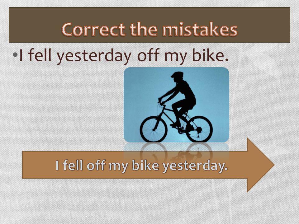 I fell yesterday off my bike.