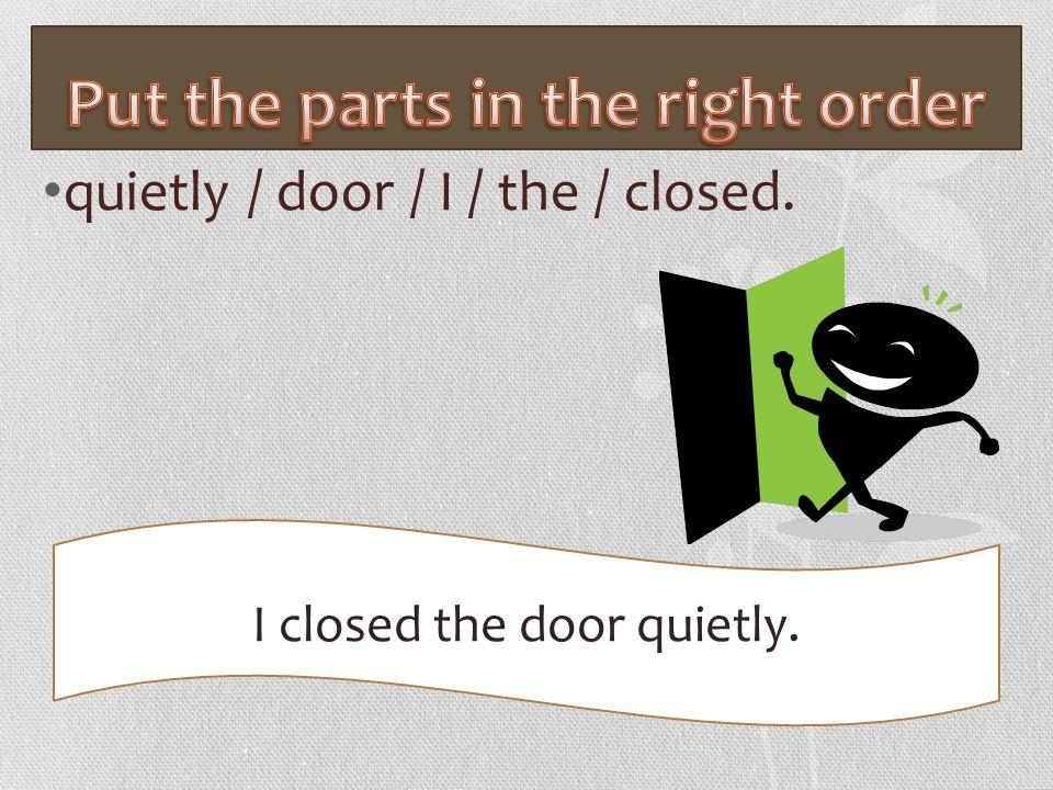 quietly / door / I / the / closed. I closed the door quietly.